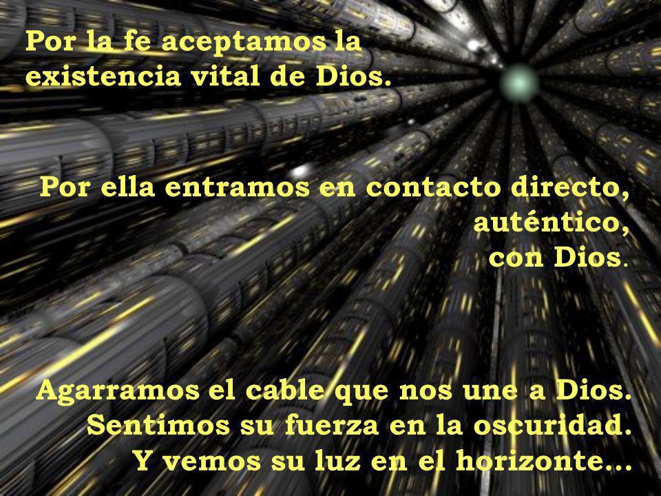 Por la fe aceptamos la existencia vital de Dios. Por ella entramos en contacto directo, auténtico,