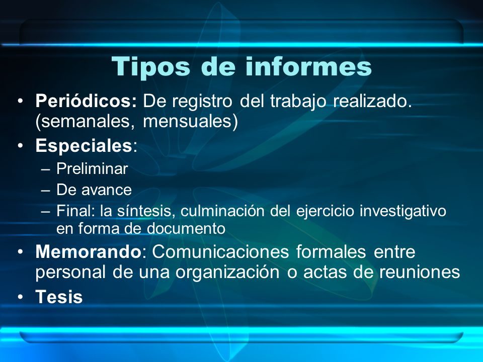 Tipos de informes Periódicos: De registro del trabajo realizado. (semanales, mensuales) Especiales: