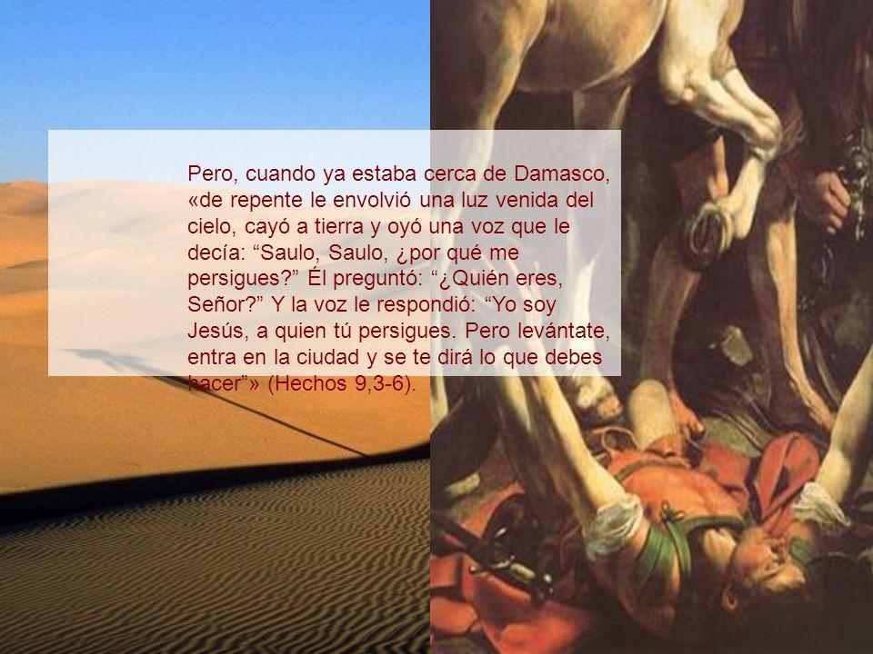 Pero, cuando ya estaba cerca de Damasco, «de repente le envolvió una luz venida del cielo, cayó a tierra y oyó una voz que le decía: Saulo, Saulo, ¿por qué me persigues Él preguntó: ¿Quién eres, Señor Y la voz le respondió: Yo soy Jesús, a quien tú persigues.