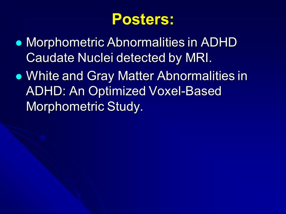 Posters: Morphometric Abnormalities in ADHD Caudate Nuclei detected by MRI.