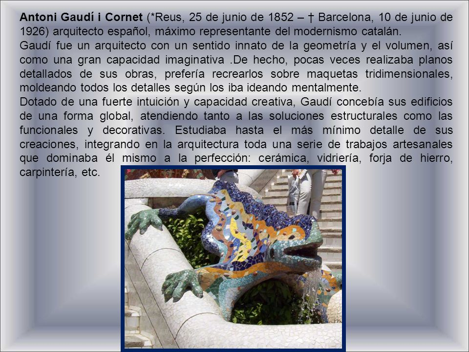 Antoni Gaudí i Cornet (*Reus, 25 de junio de 1852 – † Barcelona, 10 de junio de 1926) arquitecto español, máximo representante del modernismo catalán.