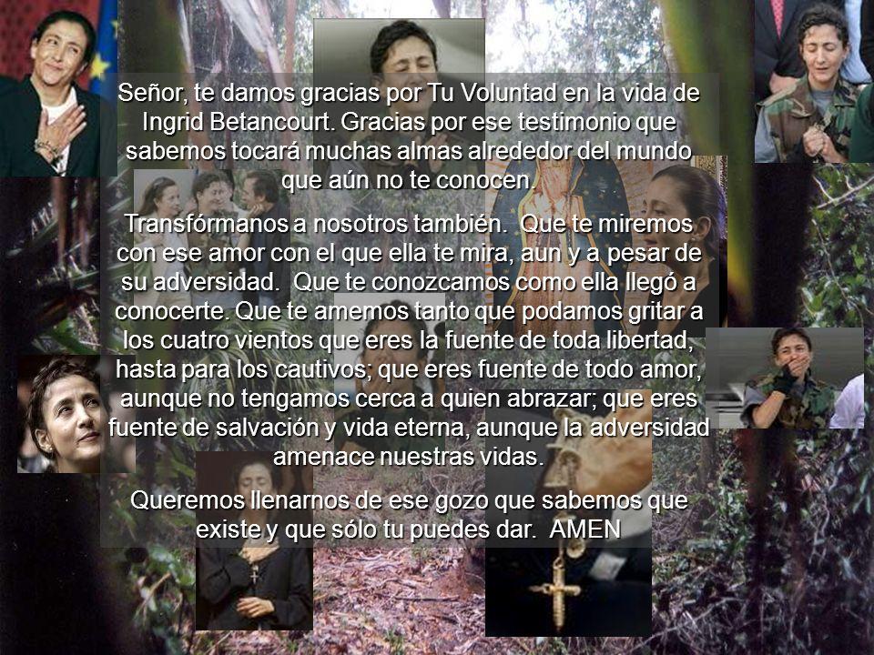 Señor, te damos gracias por Tu Voluntad en la vida de Ingrid Betancourt. Gracias por ese testimonio que sabemos tocará muchas almas alrededor del mundo que aún no te conocen.