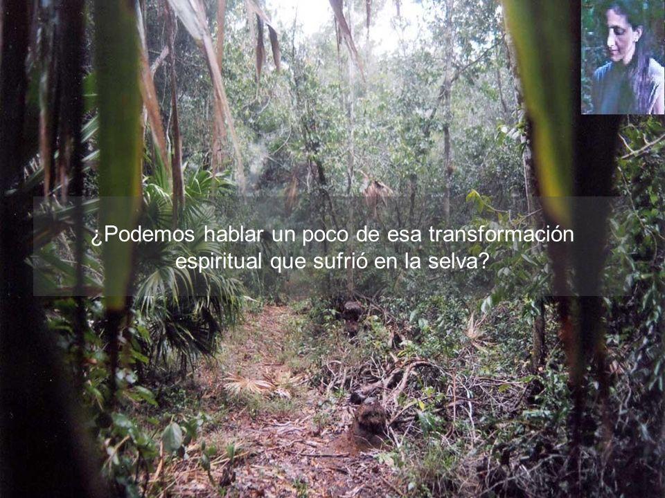 ¿Podemos hablar un poco de esa transformación espiritual que sufrió en la selva