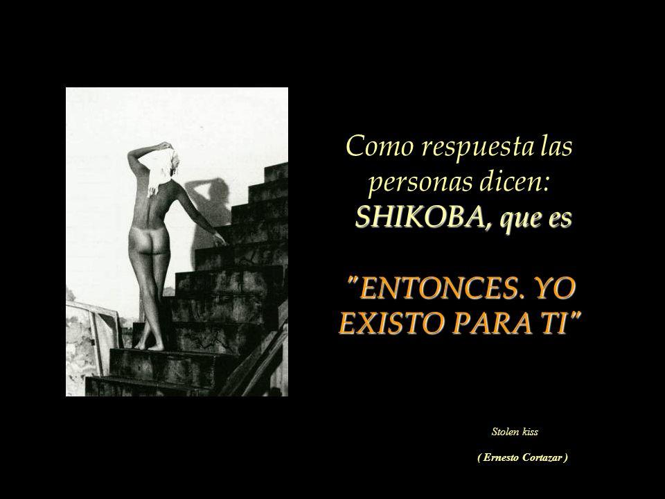 Como respuesta las personas dicen: SHIKOBA, que es ENTONCES