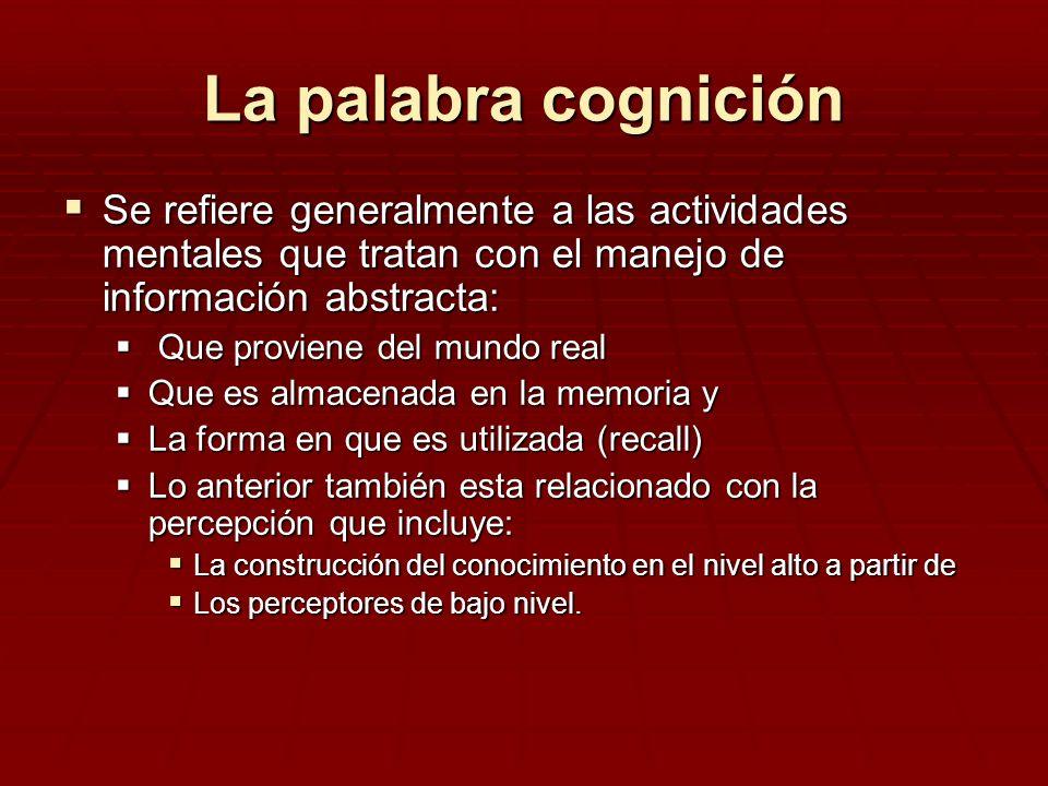 La palabra cognición Se refiere generalmente a las actividades mentales que tratan con el manejo de información abstracta: