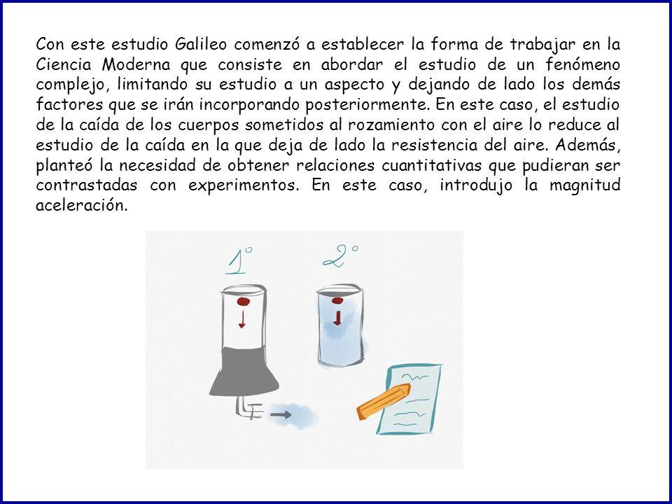 Con este estudio Galileo comenzó a establecer la forma de trabajar en la Ciencia Moderna que consiste en abordar el estudio de un fenómeno complejo, limitando su estudio a un aspecto y dejando de lado los demás factores que se irán incorporando posteriormente.