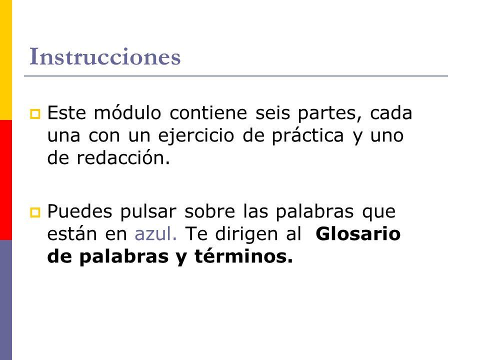 Instrucciones Este módulo contiene seis partes, cada una con un ejercicio de práctica y uno de redacción.