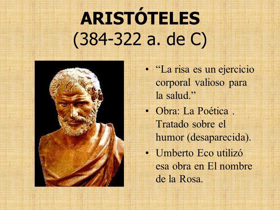 ARISTÓTELES (384-322 a. de C) La risa es un ejercicio corporal valioso para la salud. Obra: La Poética . Tratado sobre el humor (desaparecida).