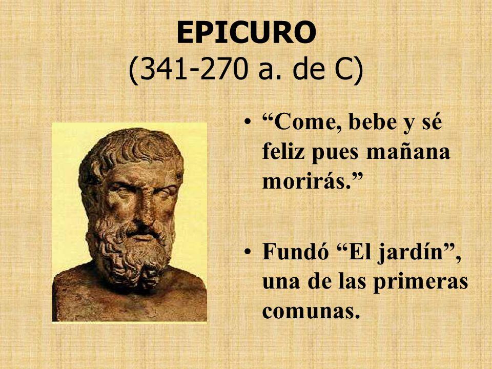 EPICURO (341-270 a. de C) Come, bebe y sé feliz pues mañana morirás.