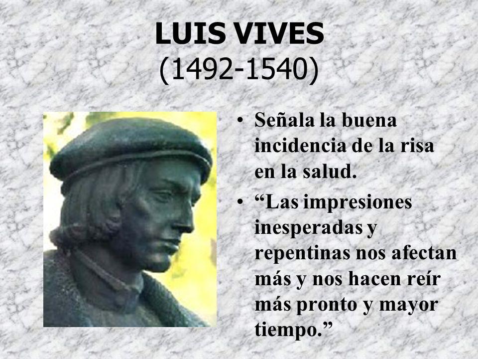 LUIS VIVES (1492-1540) Señala la buena incidencia de la risa en la salud.