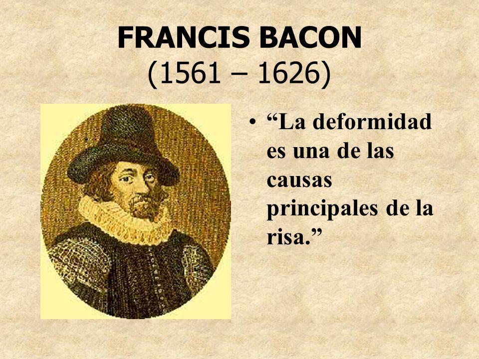 FRANCIS BACON (1561 – 1626) La deformidad es una de las causas principales de la risa.