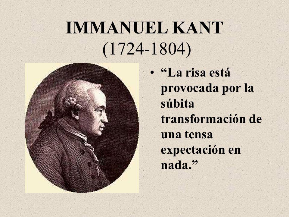 IMMANUEL KANT (1724-1804) La risa está provocada por la súbita transformación de una tensa expectación en nada.