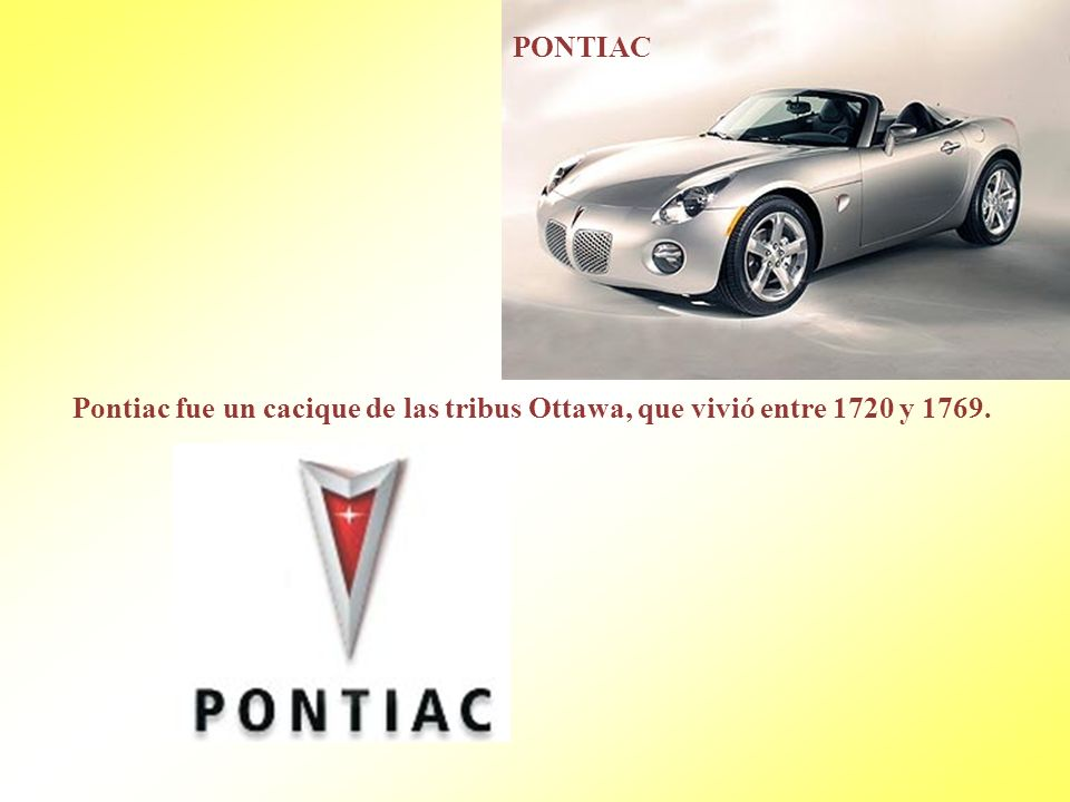 PONTIAC Pontiac fue un cacique de las tribus Ottawa, que vivió entre 1720 y 1769.