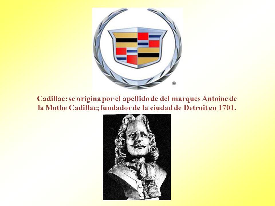 Cadillac: se origina por el apellido de del marqués Antoine de la Mothe Cadillac; fundador de la ciudad de Detroit en 1701.