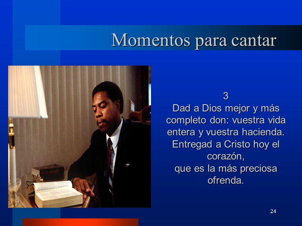Momentos para cantar 3. Dad a Dios mejor y más completo don: vuestra vida entera y vuestra hacienda.