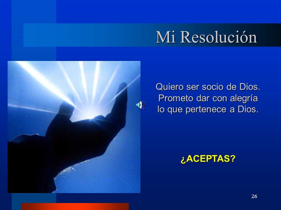 Mi Resolución Quiero ser socio de Dios. Prometo dar con alegría lo que pertenece a Dios. ¿ACEPTAS