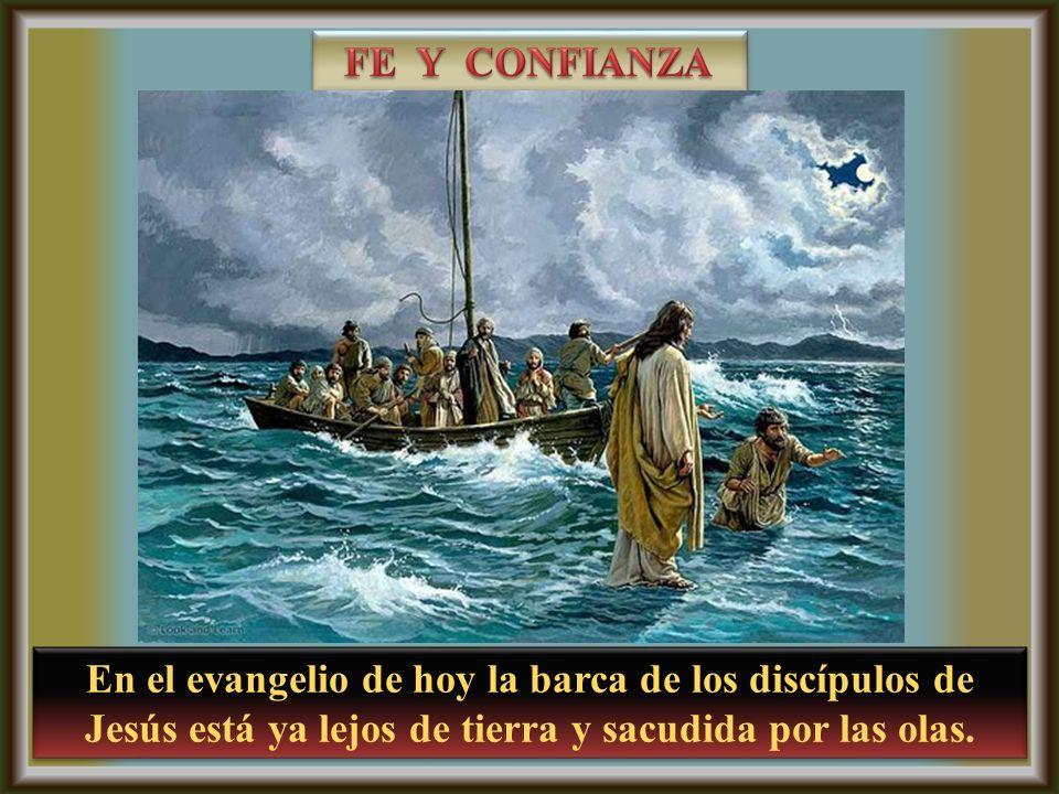 FE Y CONFIANZA En el evangelio de hoy la barca de los discípulos de Jesús está ya lejos de tierra y sacudida por las olas.