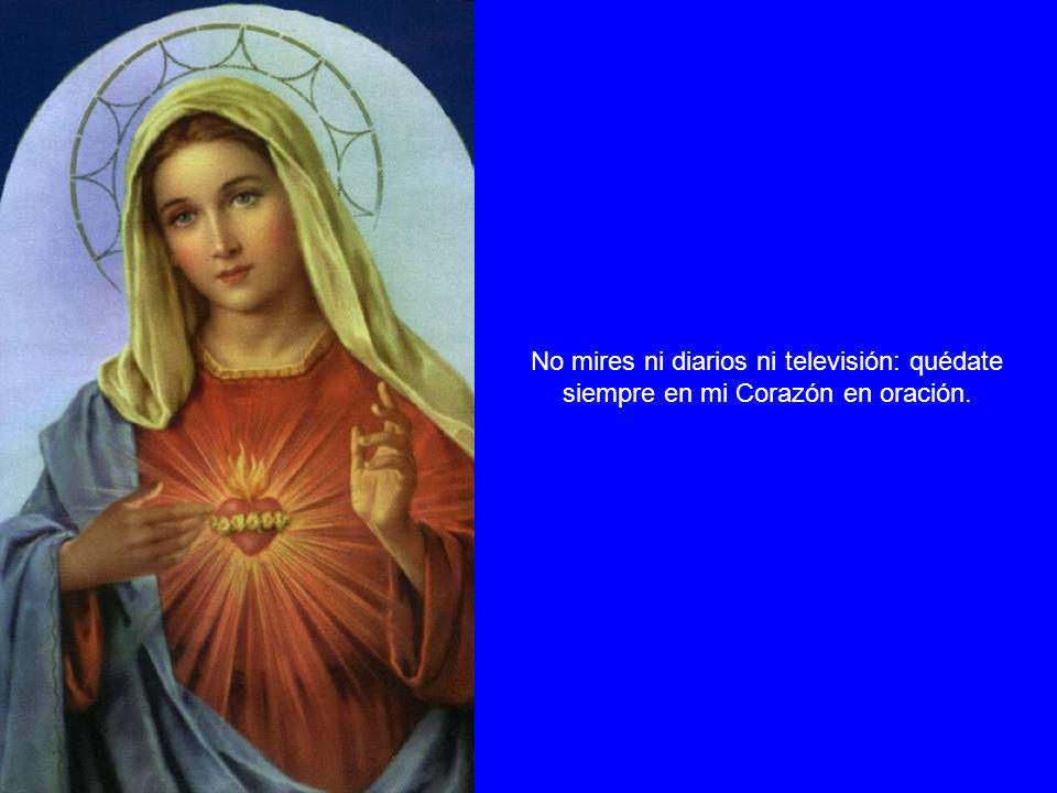 No mires ni diarios ni televisión: quédate siempre en mi Corazón en oración.