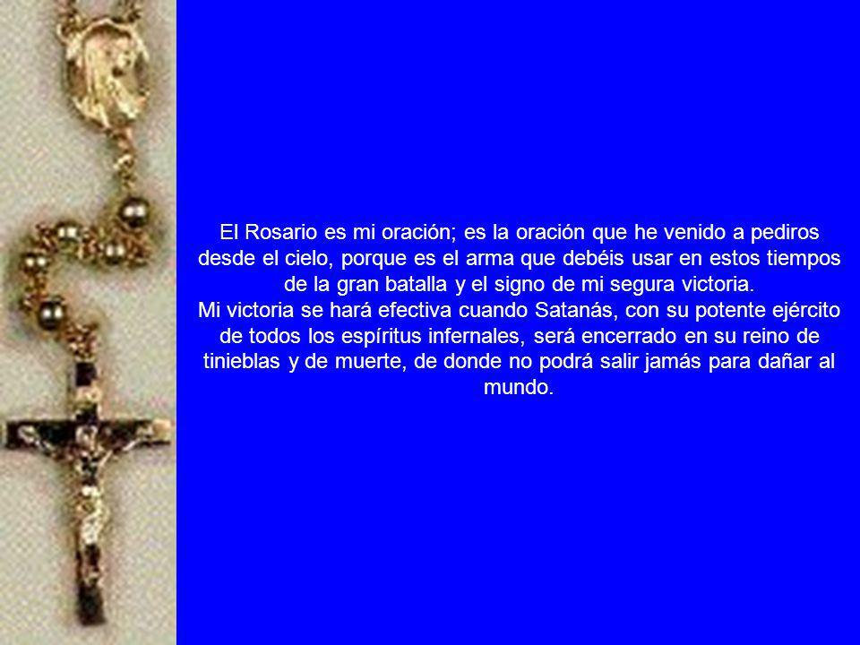 El Rosario es mi oración; es la oración que he venido a pediros desde el cielo, porque es el arma que debéis usar en estos tiempos de la gran batalla y el signo de mi segura victoria.