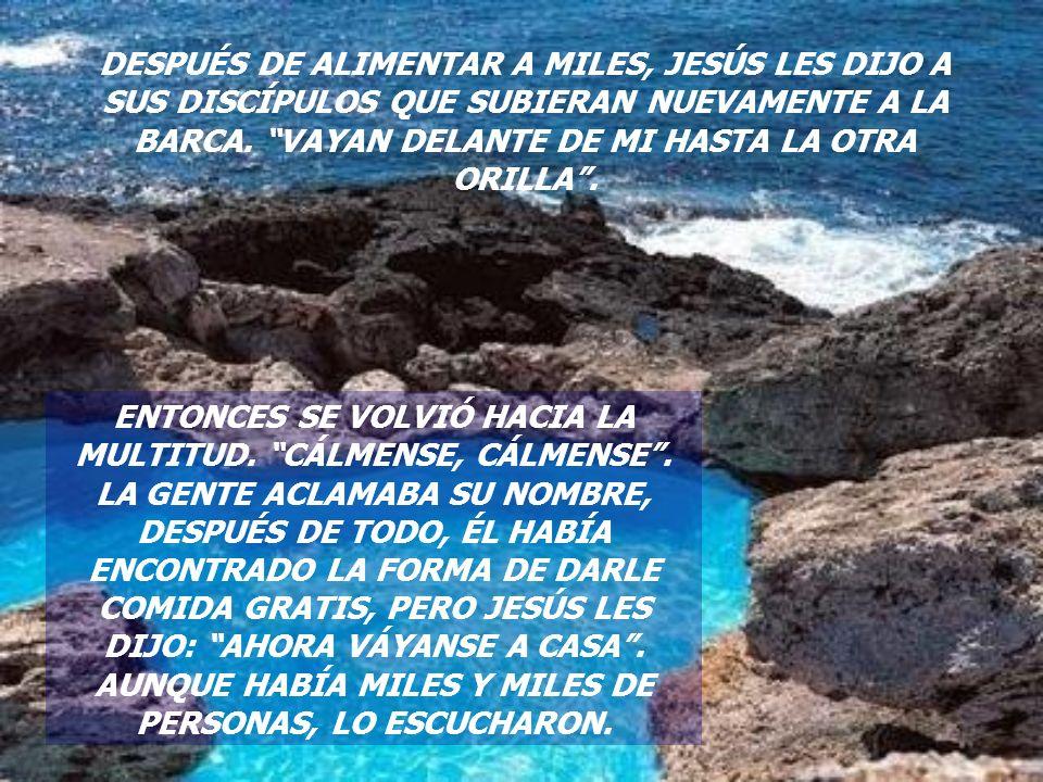 DESPUÉS DE ALIMENTAR A MILES, JESÚS LES DIJO A SUS DISCÍPULOS QUE SUBIERAN NUEVAMENTE A LA BARCA. VAYAN DELANTE DE MI HASTA LA OTRA ORILLA .