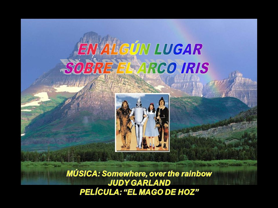 MÚSICA: Somewhere, over the rainbow PELÍCULA: EL MAGO DE HOZ