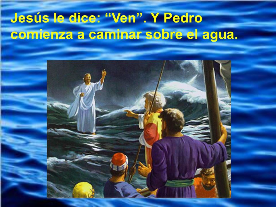 Jesús le dice: Ven . Y Pedro comienza a caminar sobre el agua.