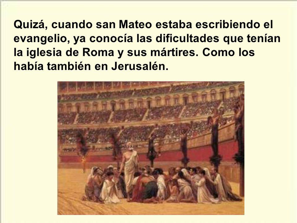 Quizá, cuando san Mateo estaba escribiendo el evangelio, ya conocía las dificultades que tenían la iglesia de Roma y sus mártires.