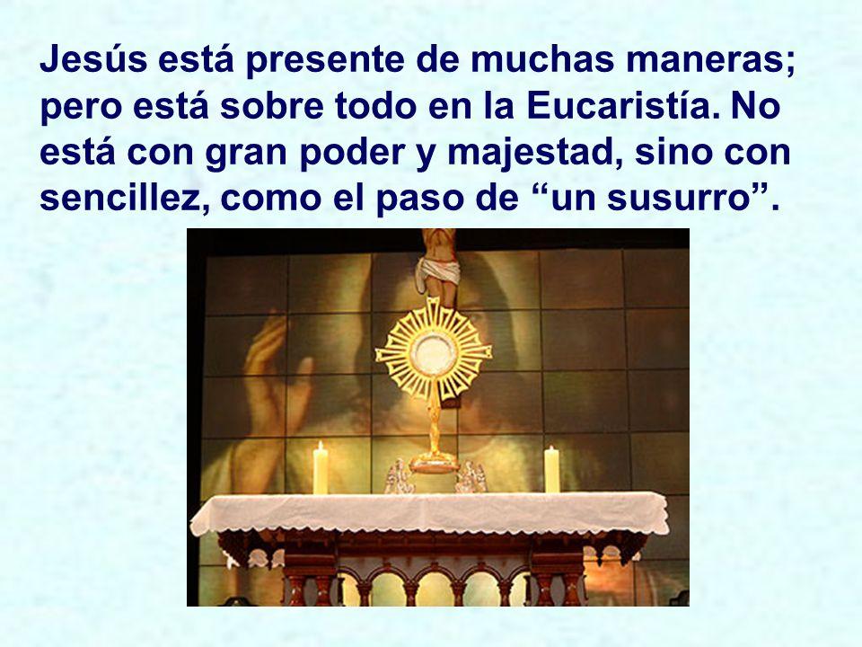 Jesús está presente de muchas maneras; pero está sobre todo en la Eucaristía.