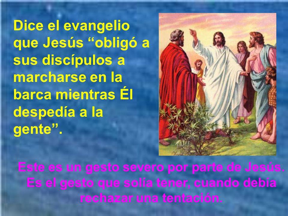 Dice el evangelio que Jesús obligó a sus discípulos a marcharse en la barca mientras Él despedía a la gente .
