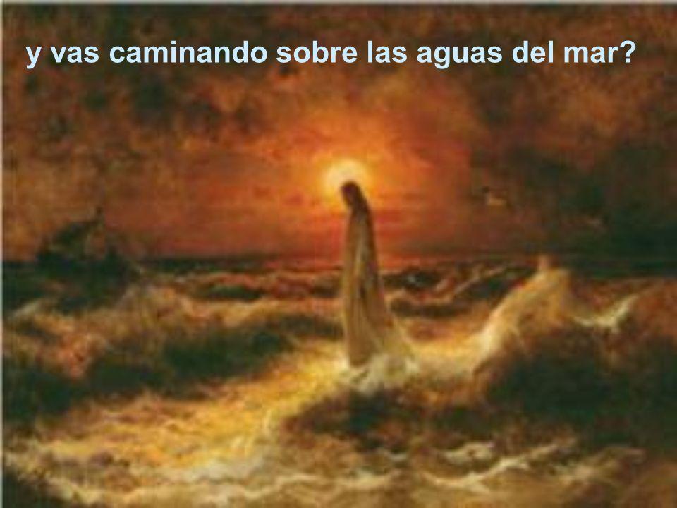 y vas caminando sobre las aguas del mar