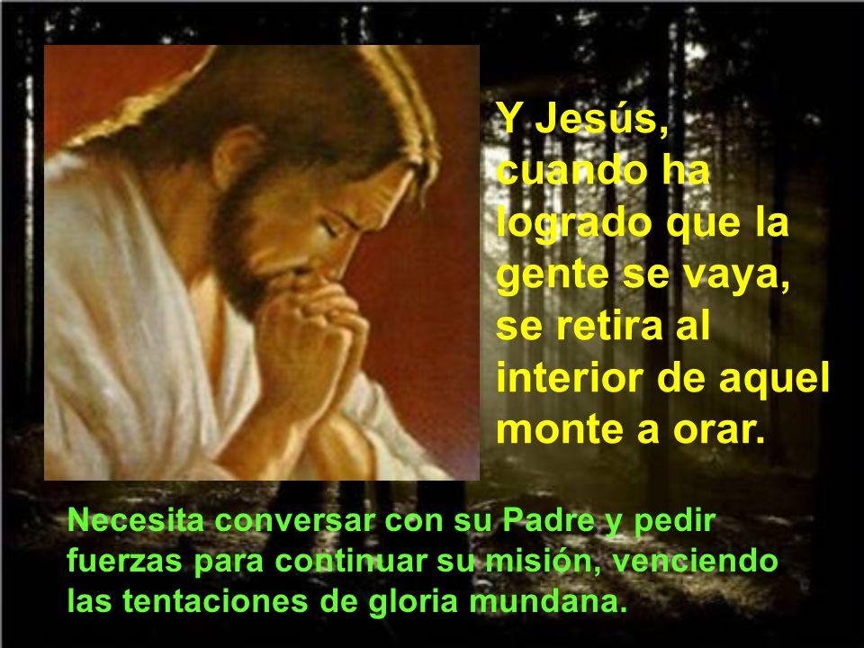 Y Jesús, cuando ha logrado que la gente se vaya, se retira al interior de aquel monte a orar.