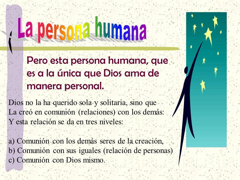 La persona humana Pero esta persona humana, que es a la única que Dios ama de manera personal. Dios no la ha querido sola y solitaria, sino que.