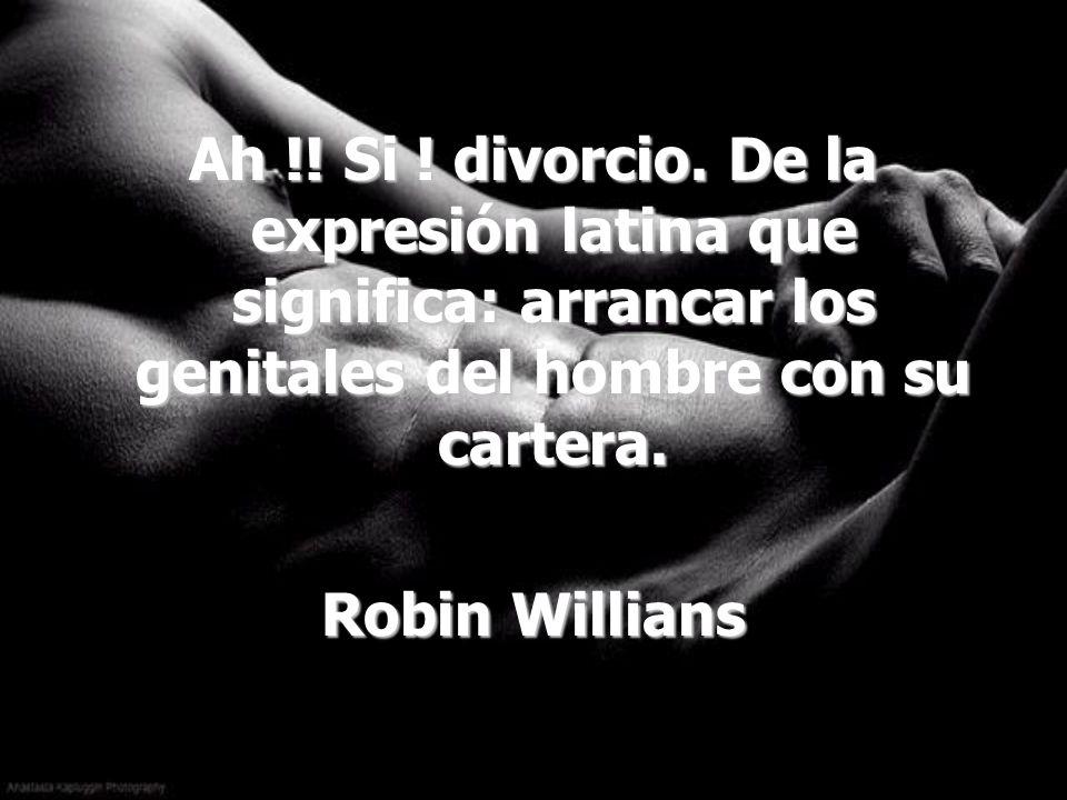 Ah !! Si ! divorcio. De la expresión latina que significa: arrancar los genitales del hombre con su cartera.