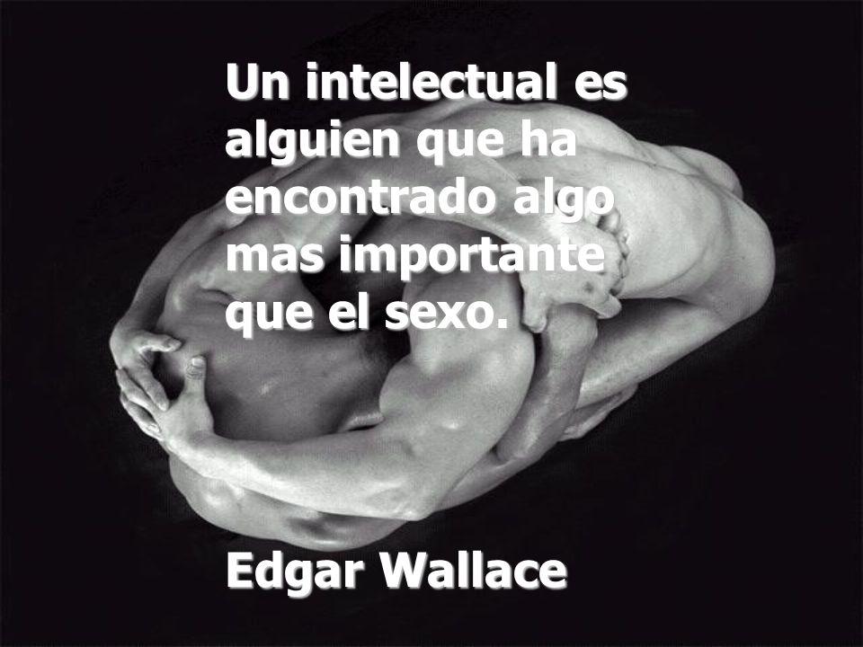 Un intelectual es alguien que ha encontrado algo mas importante que el sexo.