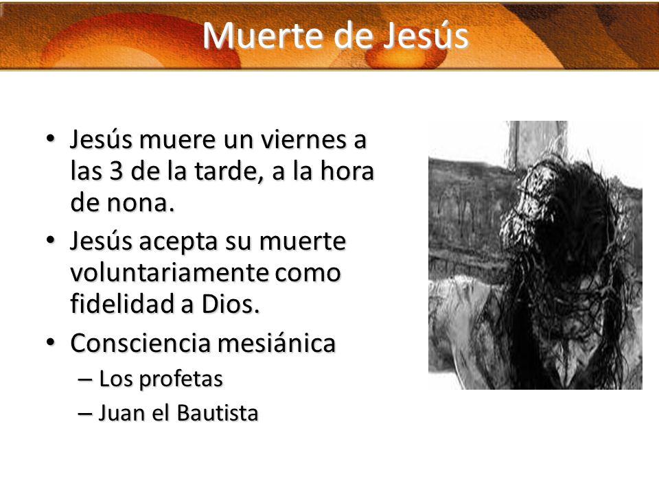 Muerte de Jesús Jesús muere un viernes a las 3 de la tarde, a la hora de nona. Jesús acepta su muerte voluntariamente como fidelidad a Dios.