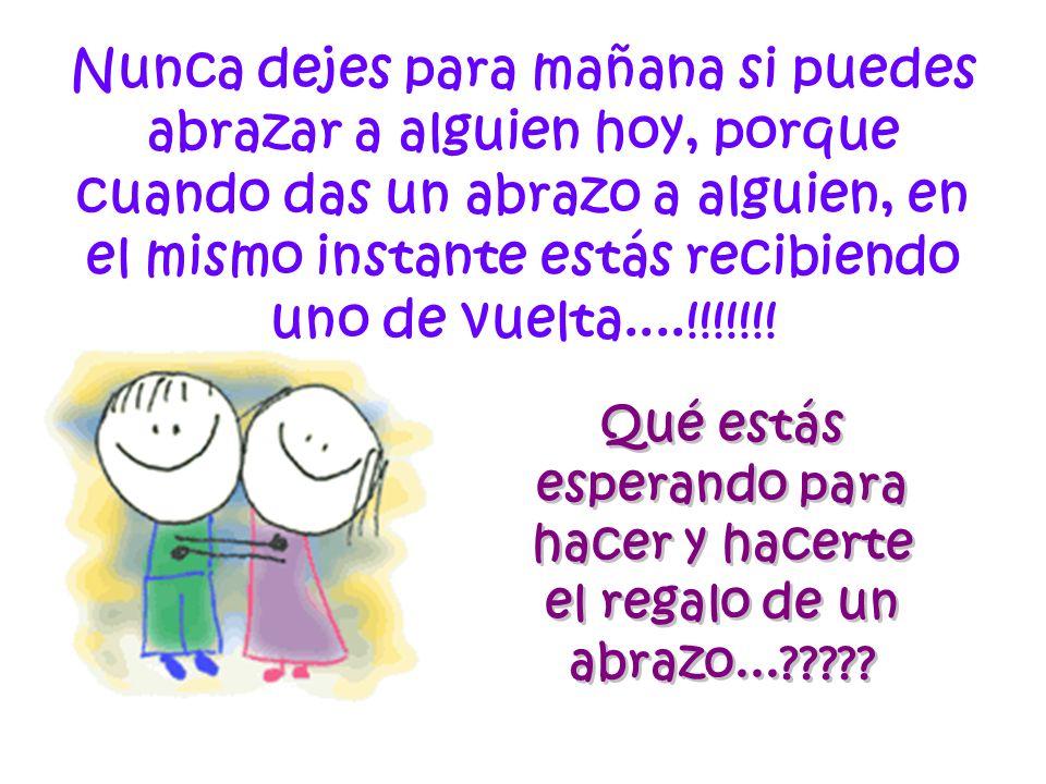 Nunca dejes para mañana si puedes abrazar a alguien hoy, porque cuando das un abrazo a alguien, en el mismo instante estás recibiendo uno de vuelta....!!!!!!!