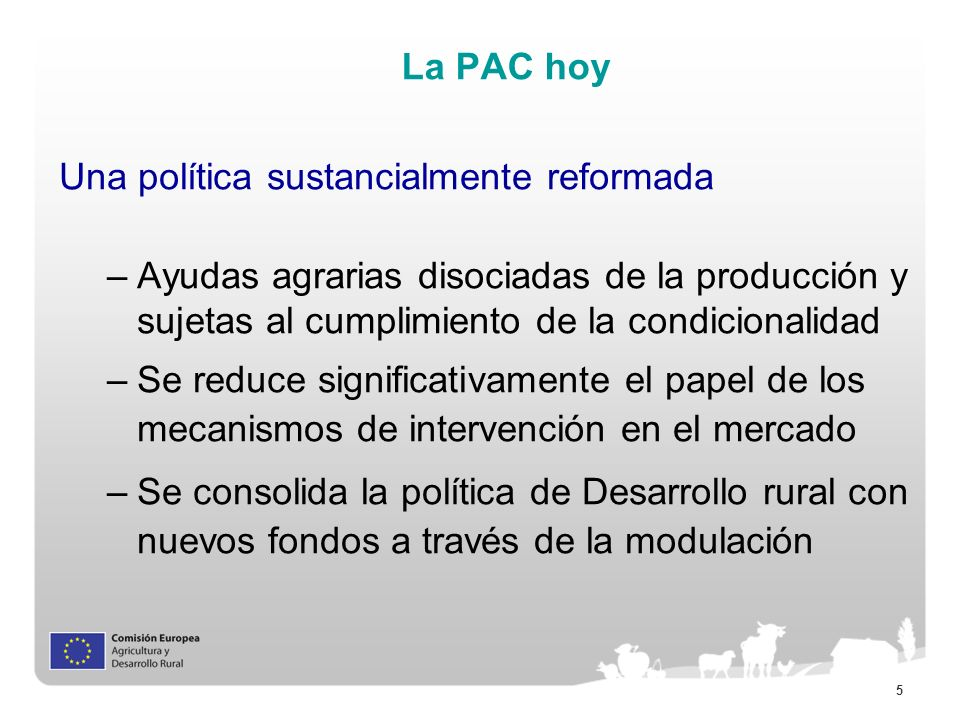 La PAC hoy Una política sustancialmente reformada. Ayudas agrarias disociadas de la producción y sujetas al cumplimiento de la condicionalidad.
