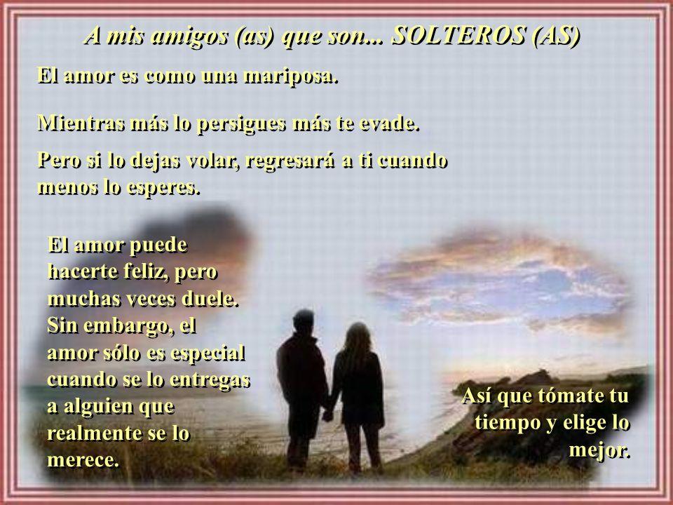 A mis amigos (as) que son... SOLTEROS (AS)
