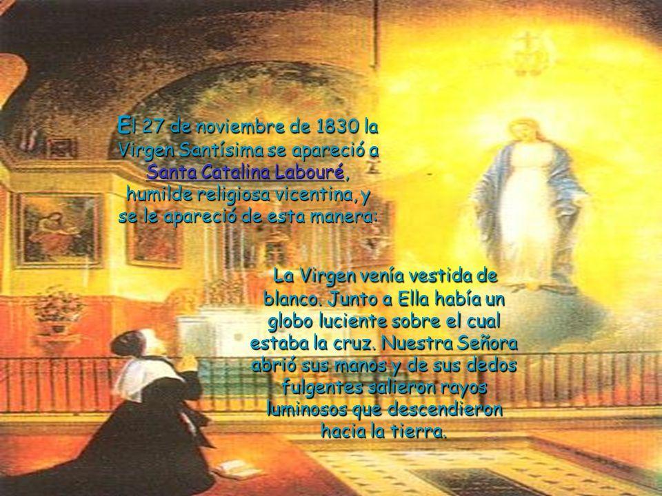 El 27 de noviembre de 1830 la Virgen Santísima se apareció a Santa Catalina Labouré, humilde religiosa vicentina, y se le apareció de esta manera: