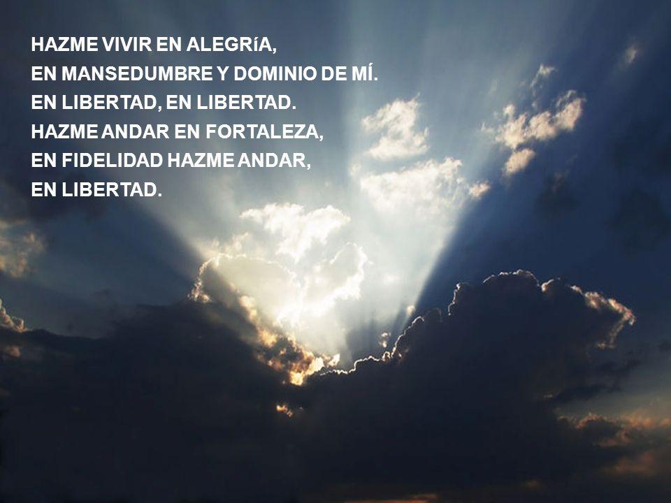 HAZME VIVIR EN ALEGRíA, EN MANSEDUMBRE Y DOMINIO DE MÍ. EN LIBERTAD, EN LIBERTAD. HAZME ANDAR EN FORTALEZA,