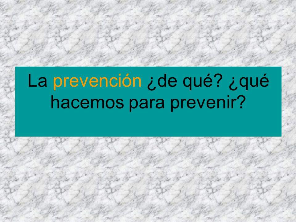 La prevención ¿de qué ¿qué hacemos para prevenir