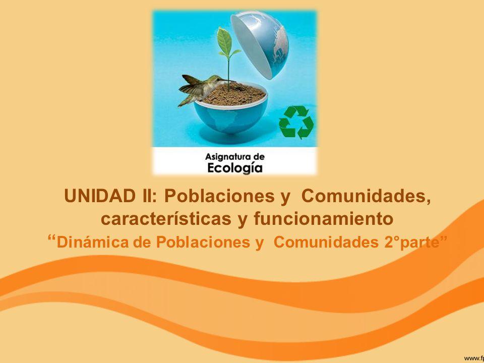UNIDAD II: Poblaciones y Comunidades, características y funcionamiento Dinámica de Poblaciones y Comunidades 2°parte