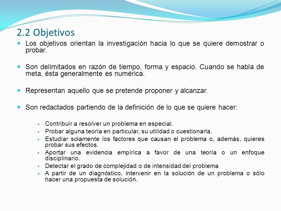 2.2 Objetivos Los objetivos orientan la investigación hacia lo que se quiere demostrar o probar.