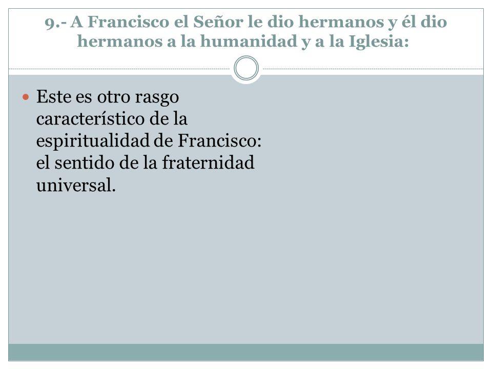 9.- A Francisco el Señor le dio hermanos y él dio hermanos a la humanidad y a la Iglesia: