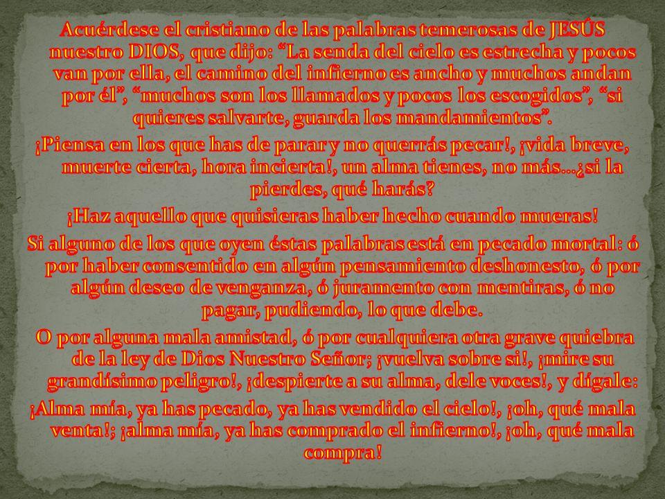 Acuérdese el cristiano de las palabras temerosas de JESÚS nuestro DIOS, que dijo: La senda del cielo es estrecha y pocos van por ella, el camino del infierno es ancho y muchos andan por él , muchos son los llamados y pocos los escogidos , si quieres salvarte, guarda los mandamientos .