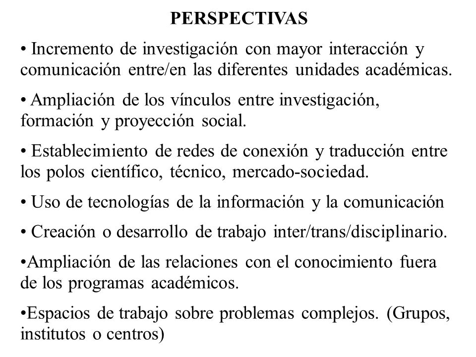 PERSPECTIVAS Incremento de investigación con mayor interacción y comunicación entre/en las diferentes unidades académicas.