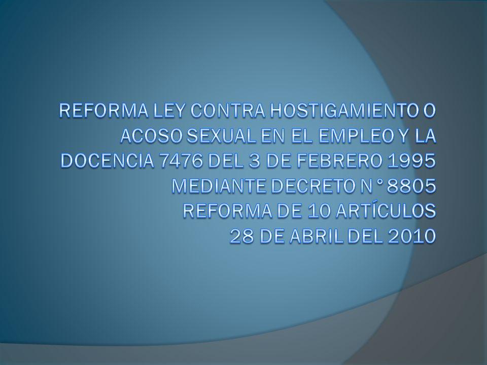 Reforma Ley contra Hostigamiento o Acoso Sexual en el Empleo y la Docencia 7476 del 3 de febrero 1995 mediante decreto n°8805 reforma de 10 artículos 28 de abril del 2010