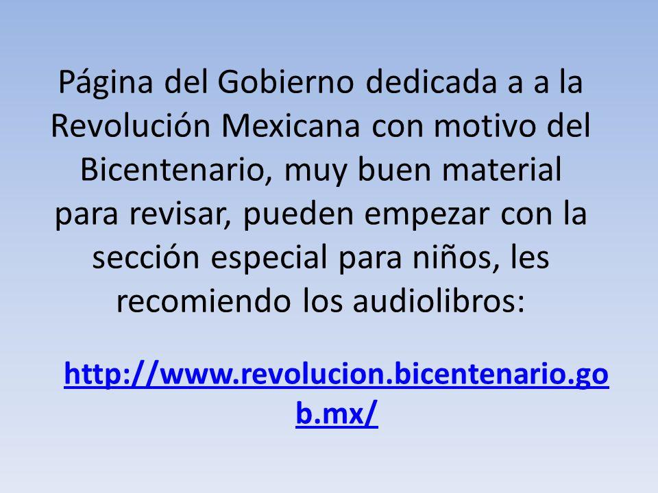 Página del Gobierno dedicada a a la Revolución Mexicana con motivo del Bicentenario, muy buen material para revisar, pueden empezar con la sección especial para niños, les recomiendo los audiolibros: