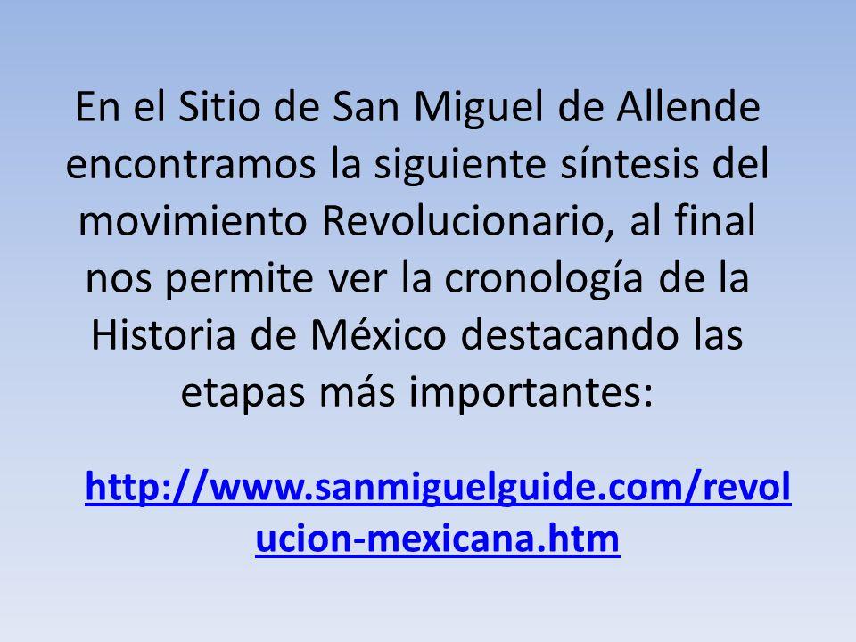 En el Sitio de San Miguel de Allende encontramos la siguiente síntesis del movimiento Revolucionario, al final nos permite ver la cronología de la Historia de México destacando las etapas más importantes:
