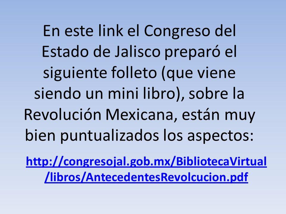 En este link el Congreso del Estado de Jalisco preparó el siguiente folleto (que viene siendo un mini libro), sobre la Revolución Mexicana, están muy bien puntualizados los aspectos: